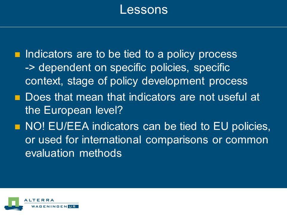Lessons Indicators are to be tied to a policy process -> dependent on specific policies, specific context, stage of policy development process Does that mean that indicators are not useful at the European level.