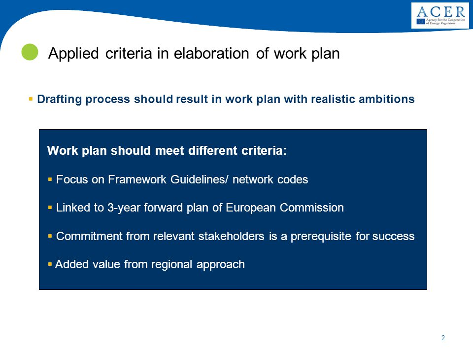 2 Applied criteria in elaboration of work plan Work plan should meet different criteria:  Focus on Framework Guidelines/ network codes  Linked to 3-year forward plan of European Commission  Commitment from relevant stakeholders is a prerequisite for success  Added value from regional approach  Drafting process should result in work plan with realistic ambitions