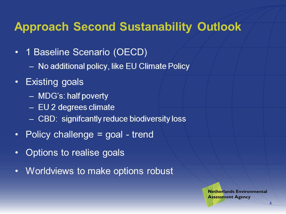 4 Approach Second Sustanability Outlook 1 Baseline Scenario (OECD) –No additional policy, like EU Climate Policy Existing goals –MDG's: half poverty –EU 2 degrees climate –CBD: signifcantly reduce biodiversity loss Policy challenge = goal - trend Options to realise goals Worldviews to make options robust