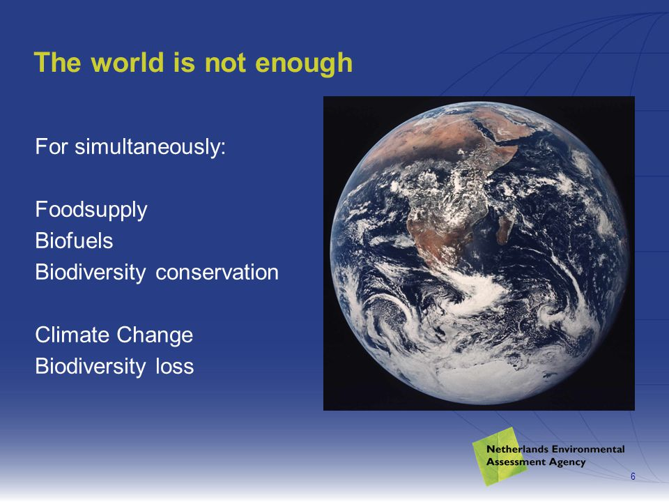 6 The world is not enough For simultaneously: Foodsupply Biofuels Biodiversity conservation Climate Change Biodiversity loss