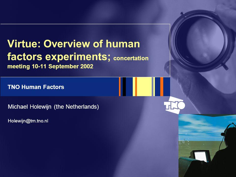 TNO Human Factors Virtue: Overview of human factors experiments; concertation meeting 10-11 September 2002 Michael Holewijn (the Netherlands) Holewijn@tm.tno.nl