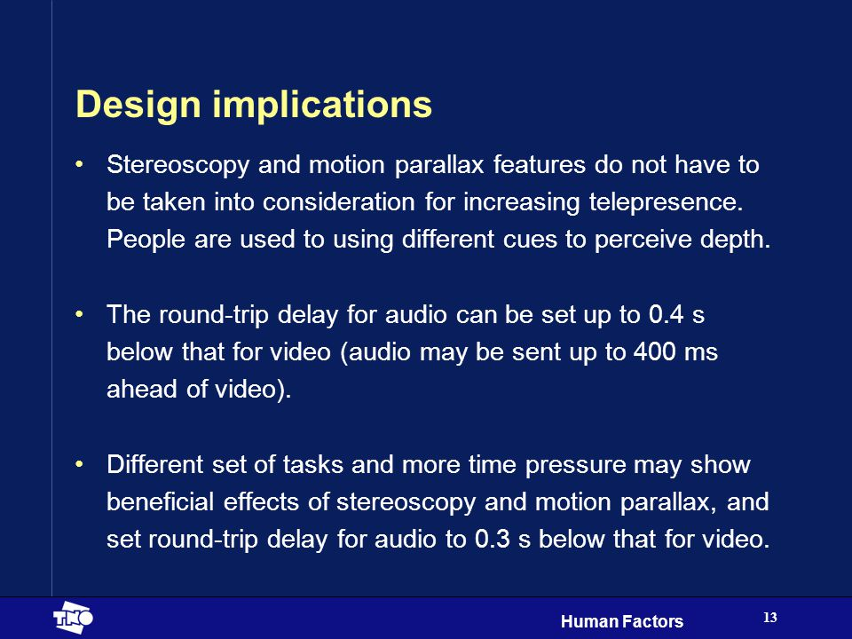 Human Factors 13 Design implications Stereoscopy and motion parallax features do not have to be taken into consideration for increasing telepresence.