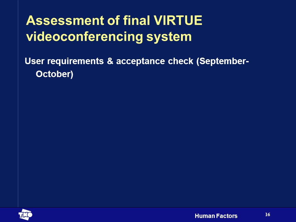 Human Factors 16 Assessment of final VIRTUE videoconferencing system User requirements & acceptance check (September- October)