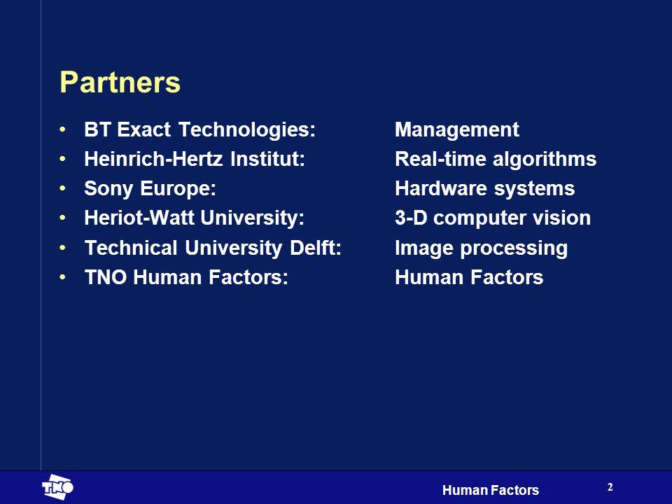 Human Factors 2 Partners BT Exact Technologies:Management Heinrich-Hertz Institut:Real-time algorithms Sony Europe:Hardware systems Heriot-Watt University:3-D computer vision Technical University Delft:Image processing TNO Human Factors:Human Factors