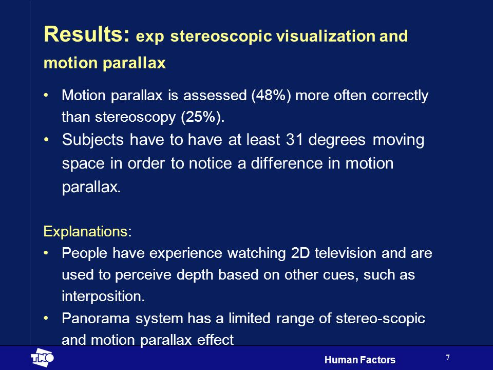 Human Factors 7 Results: exp stereoscopic visualization and motion parallax Motion parallax is assessed (48%) more often correctly than stereoscopy (25%).