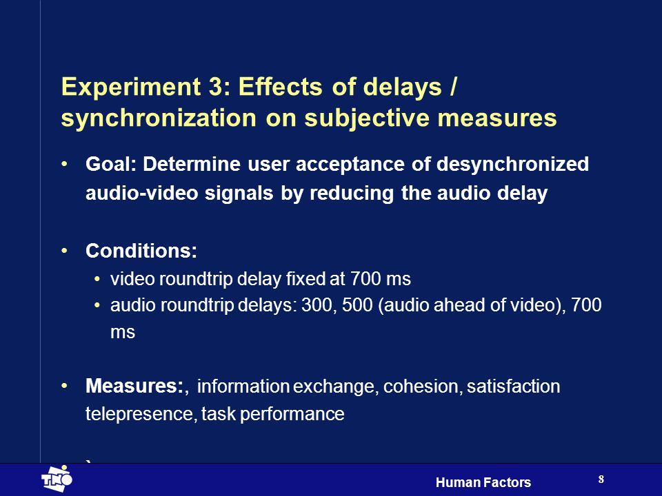 Human Factors 8 Experiment 3: Effects of delays / synchronization on subjective measures Goal: Determine user acceptance of desynchronized audio-video signals by reducing the audio delay Conditions: video roundtrip delay fixed at 700 ms audio roundtrip delays: 300, 500 (audio ahead of video), 700 ms Measures:, information exchange, cohesion, satisfaction telepresence, task performance `