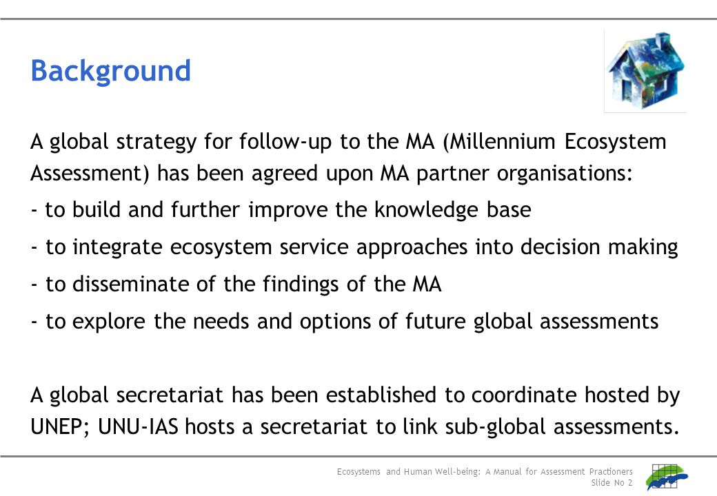 Ecosystems and Human Well-being: A Manual for Assessment Practioners Slide No 2 Background A global strategy for follow-up to the MA (Millennium Ecosy