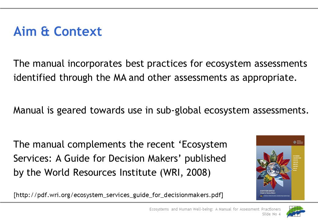 Ecosystems and Human Well-being: A Manual for Assessment Practioners Slide No 4 Aim & Context The manual complements the recent 'Ecosystem Services: A