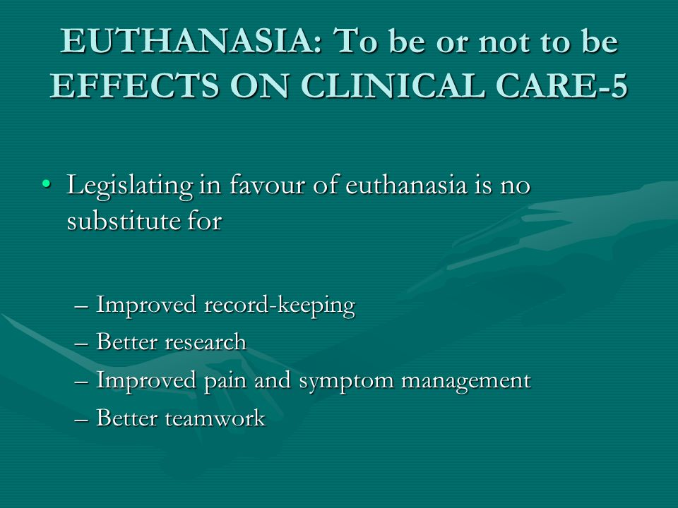 EUTHANASIA: To be or not to be EFFECTS ON CLINICAL CARE-5 Legislating in favour of euthanasia is no substitute forLegislating in favour of euthanasia is no substitute for –Improved record-keeping –Better research –Improved pain and symptom management –Better teamwork