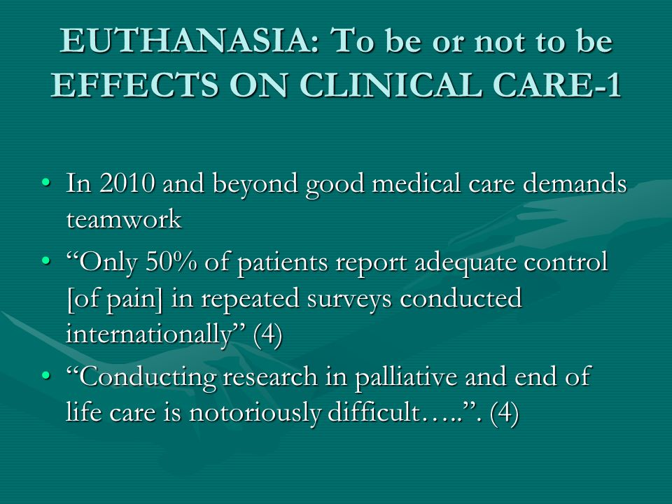 EUTHANASIA: To be or not to be EFFECTS ON CLINICAL CARE-1 In 2010 and beyond good medical care demands teamworkIn 2010 and beyond good medical care demands teamwork Only 50% of patients report adequate control [of pain] in repeated surveys conducted internationally (4) Only 50% of patients report adequate control [of pain] in repeated surveys conducted internationally (4) Conducting research in palliative and end of life care is notoriously difficult….. .