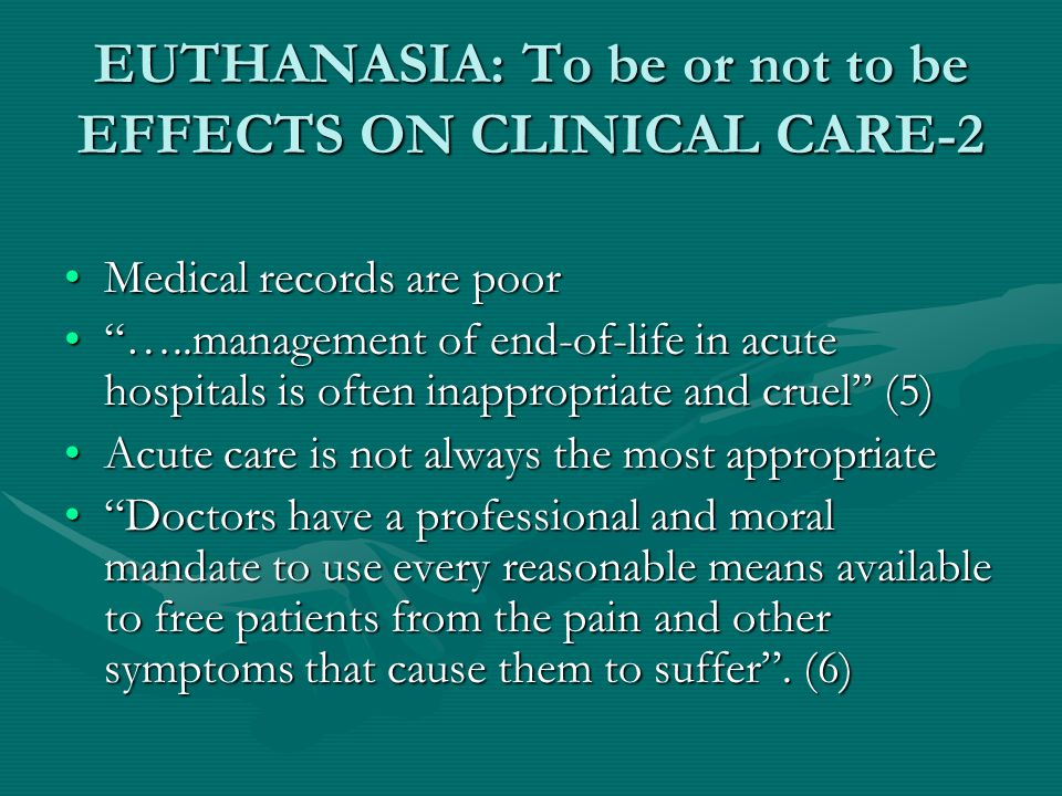 EUTHANASIA: To be or not to be EFFECTS ON CLINICAL CARE-2 Medical records are poorMedical records are poor …..management of end-of-life in acute hospitals is often inappropriate and cruel (5) …..management of end-of-life in acute hospitals is often inappropriate and cruel (5) Acute care is not always the most appropriateAcute care is not always the most appropriate Doctors have a professional and moral mandate to use every reasonable means available to free patients from the pain and other symptoms that cause them to suffer .