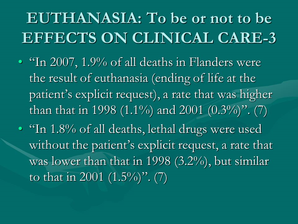 EUTHANASIA: To be or not to be EFFECTS ON CLINICAL CARE-3 In 2007, 1.9% of all deaths in Flanders were the result of euthanasia (ending of life at the patient's explicit request), a rate that was higher than that in 1998 (1.1%) and 2001 (0.3%) .