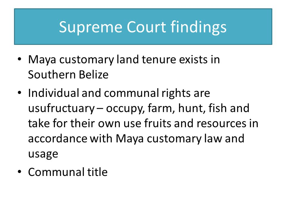 Supreme Court findings Maya customary land tenure exists in Southern Belize Individual and communal rights are usufructuary – occupy, farm, hunt, fish and take for their own use fruits and resources in accordance with Maya customary law and usage Communal title