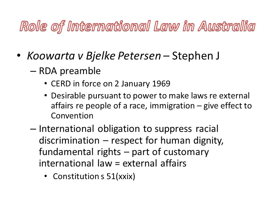 Koowarta v Bjelke Petersen – Stephen J – RDA preamble CERD in force on 2 January 1969 Desirable pursuant to power to make laws re external affairs re people of a race, immigration – give effect to Convention – International obligation to suppress racial discrimination – respect for human dignity, fundamental rights – part of customary international law = external affairs Constitution s 51(xxix)