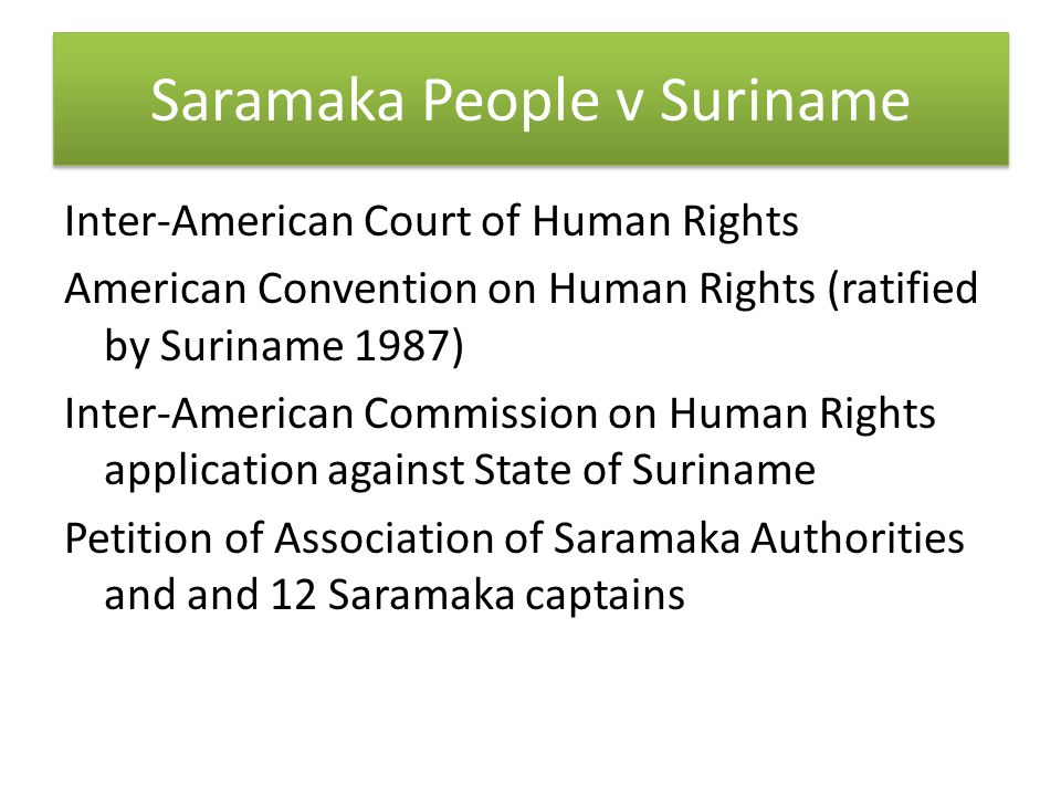 Saramaka People v Suriname Inter-American Court of Human Rights American Convention on Human Rights (ratified by Suriname 1987) Inter-American Commission on Human Rights application against State of Suriname Petition of Association of Saramaka Authorities and and 12 Saramaka captains
