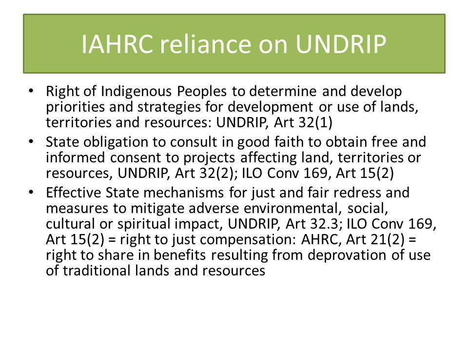 IAHRC reliance on UNDRIP Right of Indigenous Peoples to determine and develop priorities and strategies for development or use of lands, territories and resources: UNDRIP, Art 32(1) State obligation to consult in good faith to obtain free and informed consent to projects affecting land, territories or resources, UNDRIP, Art 32(2); ILO Conv 169, Art 15(2) Effective State mechanisms for just and fair redress and measures to mitigate adverse environmental, social, cultural or spiritual impact, UNDRIP, Art 32.3; ILO Conv 169, Art 15(2) = right to just compensation: AHRC, Art 21(2) = right to share in benefits resulting from deprovation of use of traditional lands and resources
