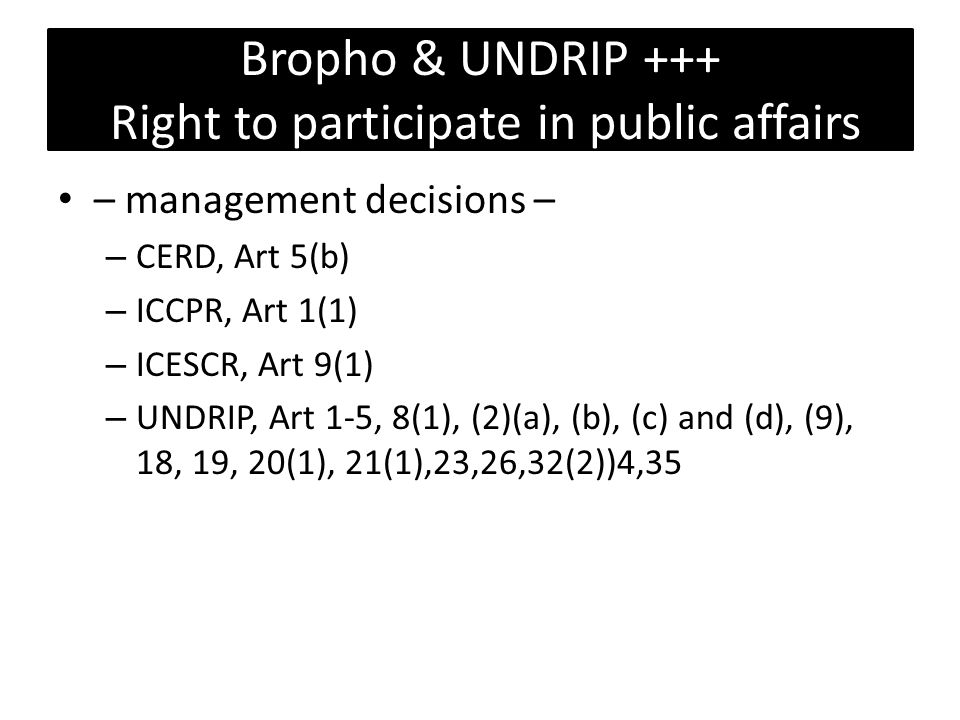 Bropho & UNDRIP +++ Right to participate in public affairs – management decisions – – CERD, Art 5(b) – ICCPR, Art 1(1) – ICESCR, Art 9(1) – UNDRIP, Art 1-5, 8(1), (2)(a), (b), (c) and (d), (9), 18, 19, 20(1), 21(1),23,26,32(2))4,35