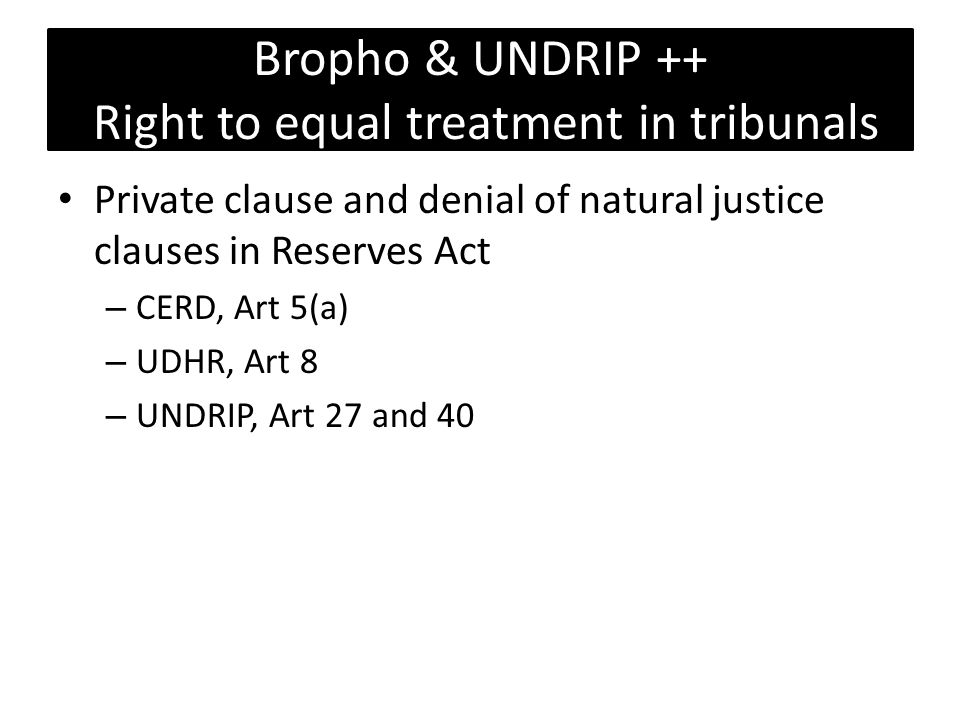 Bropho & UNDRIP ++ Right to equal treatment in tribunals Private clause and denial of natural justice clauses in Reserves Act – CERD, Art 5(a) – UDHR, Art 8 – UNDRIP, Art 27 and 40