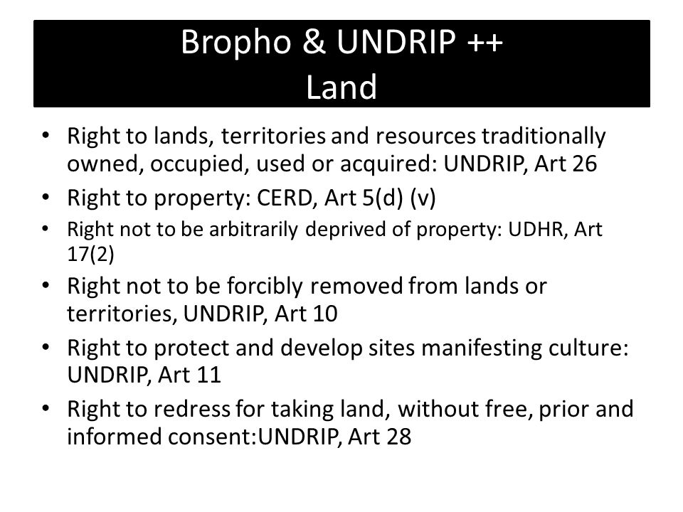 Bropho & UNDRIP ++ Land Right to lands, territories and resources traditionally owned, occupied, used or acquired: UNDRIP, Art 26 Right to property: CERD, Art 5(d) (v) Right not to be arbitrarily deprived of property: UDHR, Art 17(2) Right not to be forcibly removed from lands or territories, UNDRIP, Art 10 Right to protect and develop sites manifesting culture: UNDRIP, Art 11 Right to redress for taking land, without free, prior and informed consent:UNDRIP, Art 28