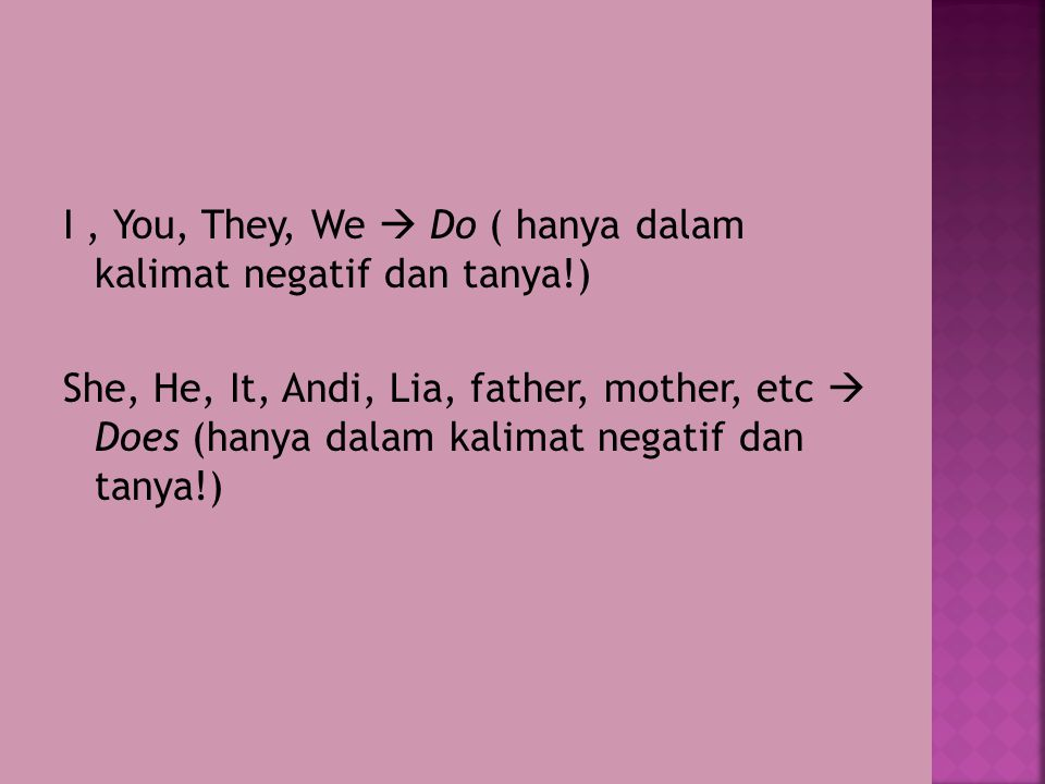 I, You, They, We  Do ( hanya dalam kalimat negatif dan tanya!) She, He, It, Andi, Lia, father, mother, etc  Does (hanya dalam kalimat negatif dan tanya!)