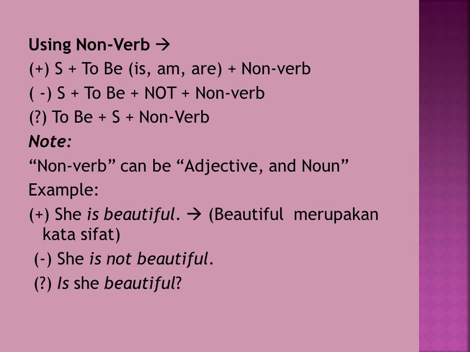Using Non-Verb  (+) S + To Be (is, am, are) + Non-verb ( -) S + To Be + NOT + Non-verb ( ) To Be + S + Non-Verb Note: Non-verb can be Adjective, and Noun Example: (+) She is beautiful.
