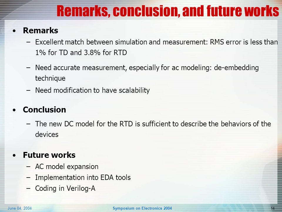 June 04, 2004Symposium on Electronics 200414 Remarks, conclusion, and future works Remarks –Excellent match between simulation and measurement: RMS error is less than 1% for TD and 3.8% for RTD –Need accurate measurement, especially for ac modeling: de-embedding technique –Need modification to have scalability Conclusion –The new DC model for the RTD is sufficient to describe the behaviors of the devices Future works –AC model expansion –Implementation into EDA tools –Coding in Verilog-A