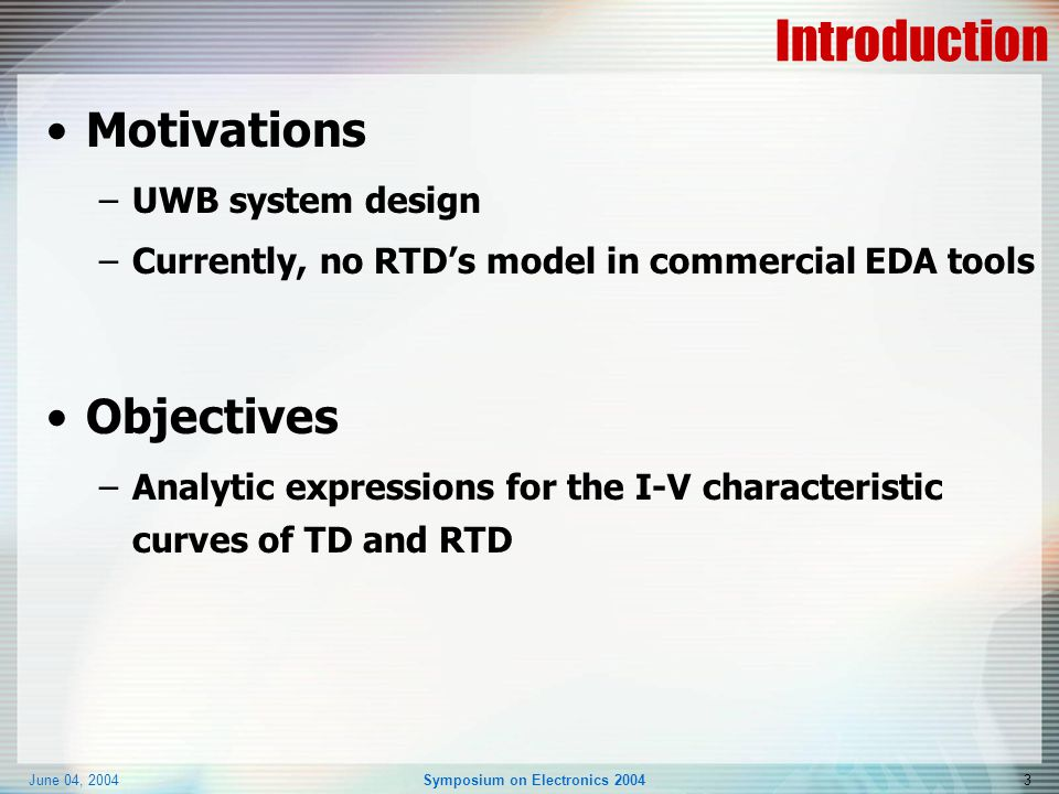 June 04, 2004Symposium on Electronics 20043 Introduction Motivations –UWB system design –Currently, no RTD's model in commercial EDA tools Objectives –Analytic expressions for the I-V characteristic curves of TD and RTD