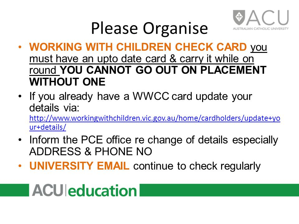 Please Organise WORKING WITH CHILDREN CHECK CARD you must have an upto date card & carry it while on round YOU CANNOT GO OUT ON PLACEMENT WITHOUT ONE If you already have a WWCC card update your details via: http://www.workingwithchildren.vic.gov.au/home/cardholders/update+yo ur+details/ http://www.workingwithchildren.vic.gov.au/home/cardholders/update+yo ur+details/ Inform the PCE office re change of details especially ADDRESS & PHONE NO UNIVERSITY EMAIL continue to check regularly