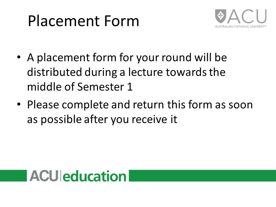 Placement Form A placement form for your round will be distributed during a lecture towards the middle of Semester 1 Please complete and return this f