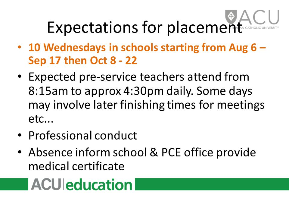 Expectations for placement 10 Wednesdays in schools starting from Aug 6 – Sep 17 then Oct 8 - 22 Expected pre-service teachers attend from 8:15am to approx 4:30pm daily.