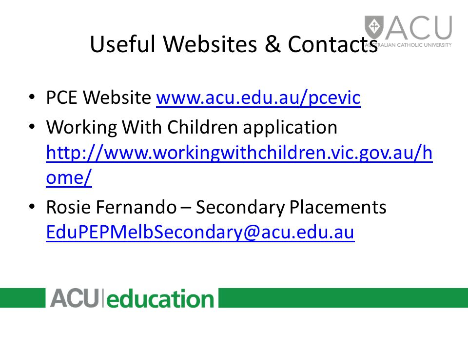 Useful Websites & Contacts PCE Website www.acu.edu.au/pcevicwww.acu.edu.au/pcevic Working With Children application http://www.workingwithchildren.vic