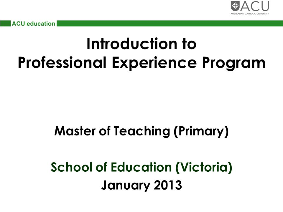 Introduction to Professional Experience Program Master of Teaching (Primary) School of Education (Victoria) January 2013