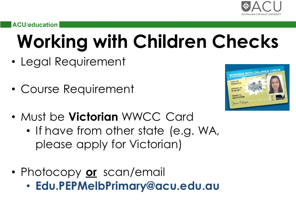 Working with Children Checks Legal Requirement Course Requirement Must be Victorian WWCC Card If have from other state (e.g.