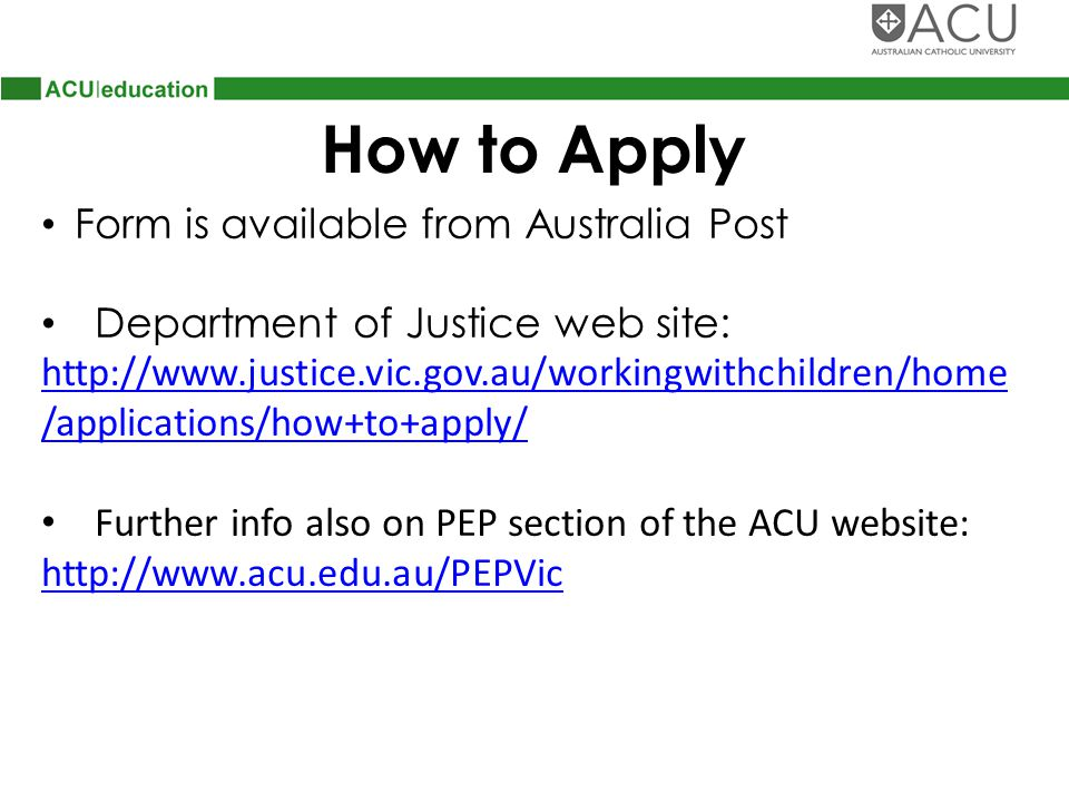 How to Apply Form is available from Australia Post Department of Justice web site: http://www.justice.vic.gov.au/workingwithchildren/home /applications/how+to+apply/ Further info also on PEP section of the ACU website: http://www.acu.edu.au/PEPVic