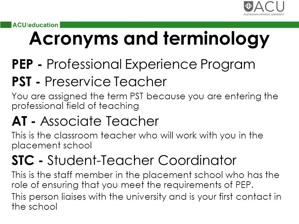 Acronyms and terminology PEP - Professional Experience Program PST - Preservice Teacher You are assigned the term PST because you are entering the professional field of teaching AT - Associate Teacher This is the classroom teacher who will work with you in the placement school STC - Student-Teacher Coordinator This is the staff member in the placement school who has the role of ensuring that you meet the requirements of PEP.