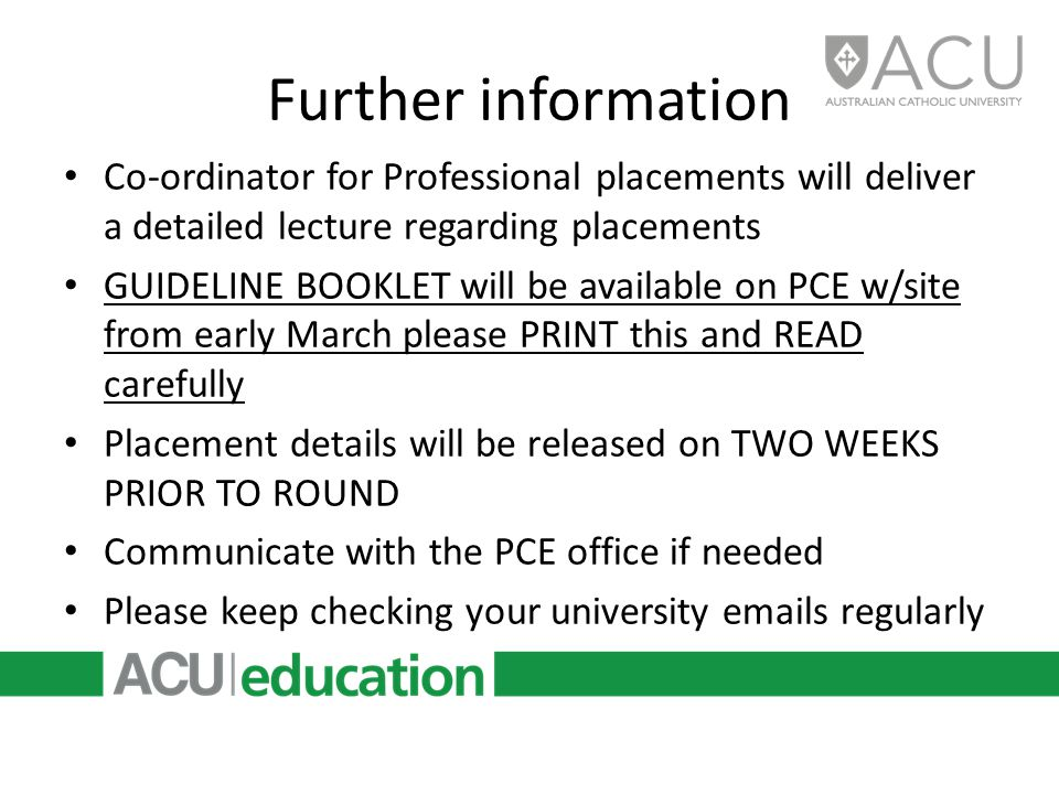 Further information Co-ordinator for Professional placements will deliver a detailed lecture regarding placements GUIDELINE BOOKLET will be available on PCE w/site from early March please PRINT this and READ carefully Placement details will be released on TWO WEEKS PRIOR TO ROUND Communicate with the PCE office if needed Please keep checking your university emails regularly