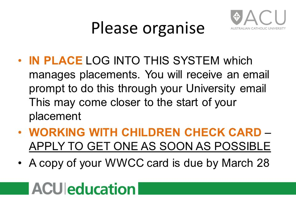 Please Check WORKING WITH CHILDREN CHECK CARD you must have an upto date card & carry it while on round YOU CANNOT GO OUT ON PLACEMENT WITHOUT ONE If you already have a WWCC card update your details via: http://www.workingwithchildren.vic.gov.au/home/cardholders/update+yo ur+details/ http://www.workingwithchildren.vic.gov.au/home/cardholders/update+yo ur+details/ Inform the PCE office re change of details especially ADDRESS & PHONE NO UNIVERSITY EMAIL continue to check regularly