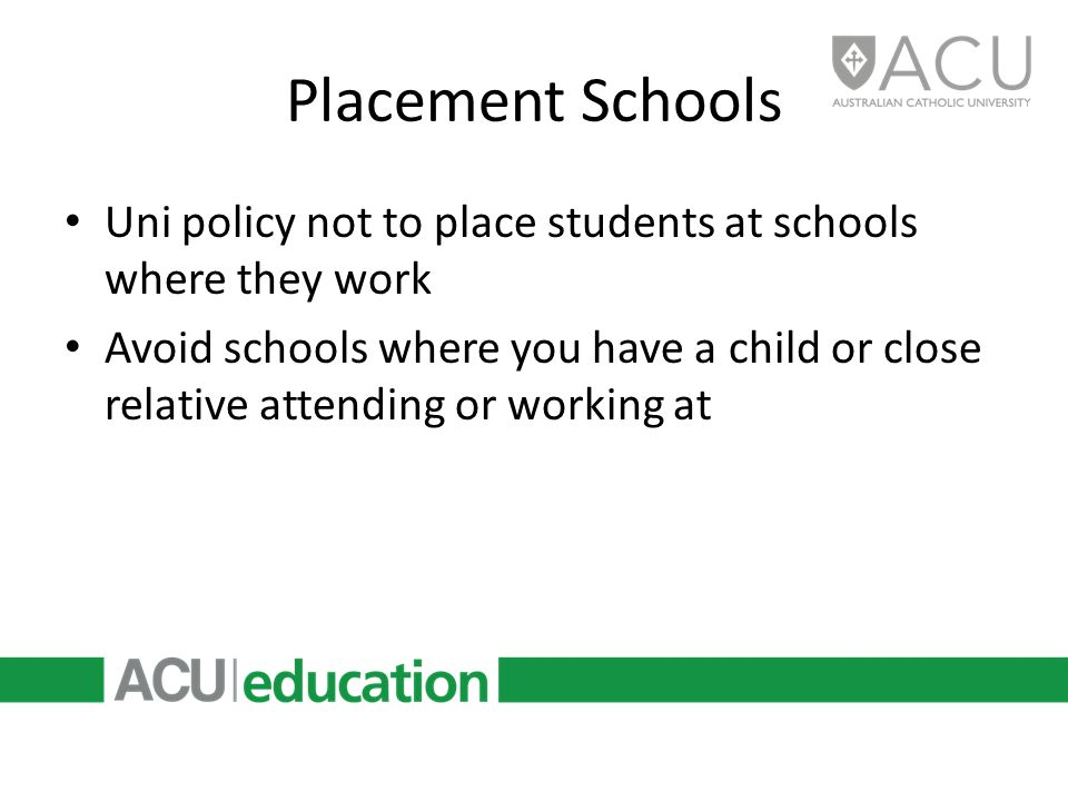 Placement Schools Uni policy not to place students at schools where they work Avoid schools where you have a child or close relative attending or working at