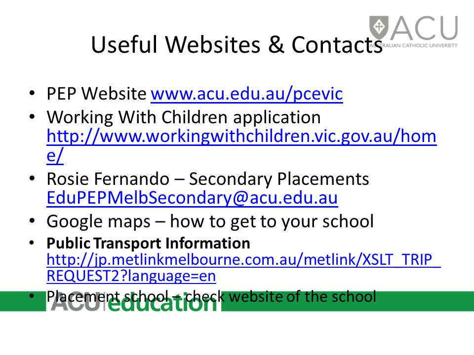 Useful Websites & Contacts PEP Website www.acu.edu.au/pcevicwww.acu.edu.au/pcevic Working With Children application http://www.workingwithchildren.vic.gov.au/hom e/ http://www.workingwithchildren.vic.gov.au/hom e/ Rosie Fernando – Secondary Placements EduPEPMelbSecondary@acu.edu.au EduPEPMelbSecondary@acu.edu.au Google maps – how to get to your school Public Transport Information http://jp.metlinkmelbourne.com.au/metlink/XSLT_TRIP_ REQUEST2 language=en http://jp.metlinkmelbourne.com.au/metlink/XSLT_TRIP_ REQUEST2 language=en Placement school – check website of the school