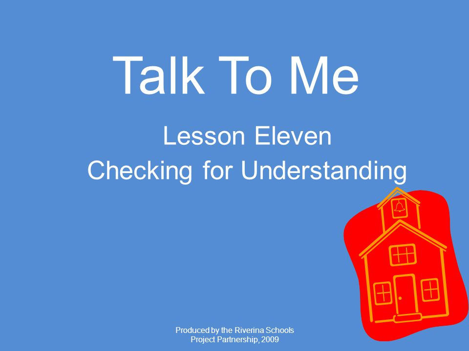Produced by the Riverina Schools Project Partnership, 2009 Talk To Me Lesson Eleven Checking for Understanding