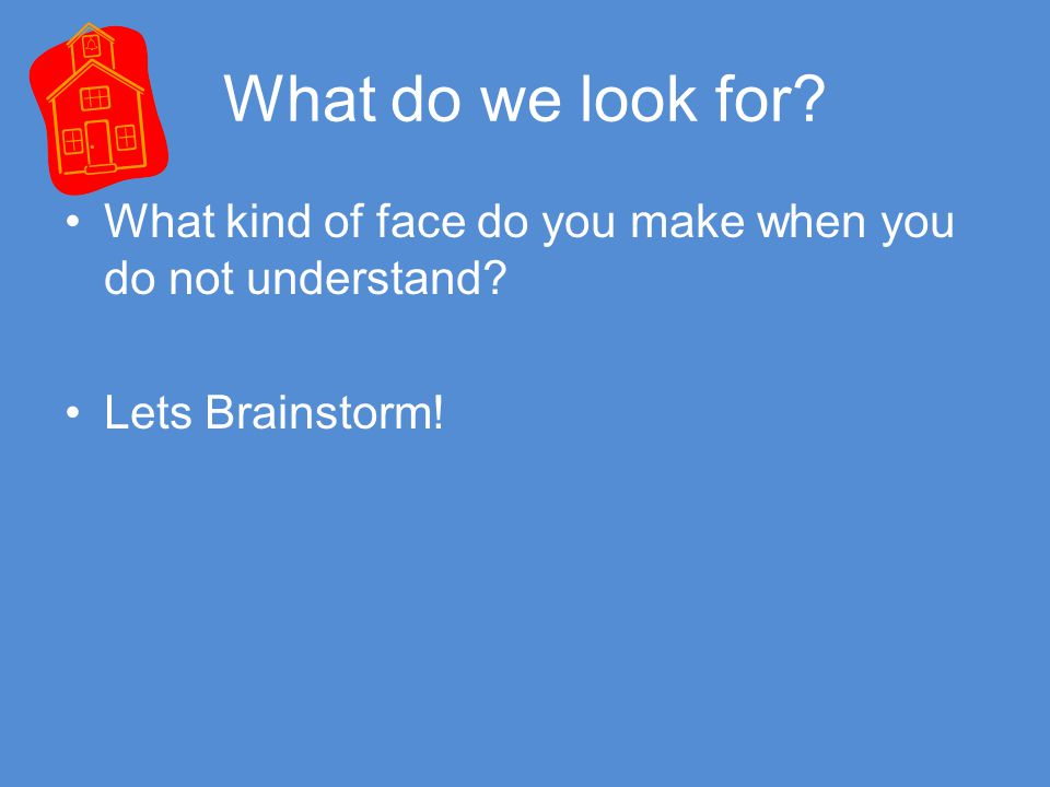 What do we look for What kind of face do you make when you do not understand Lets Brainstorm!