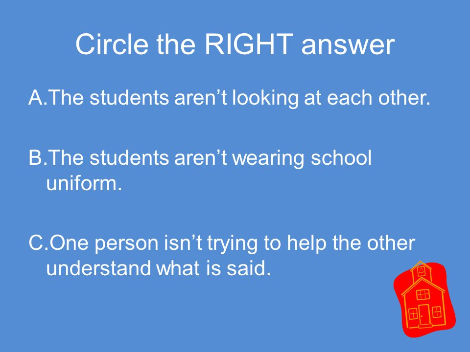 Circle the RIGHT answer A. The students aren't looking at each other.
