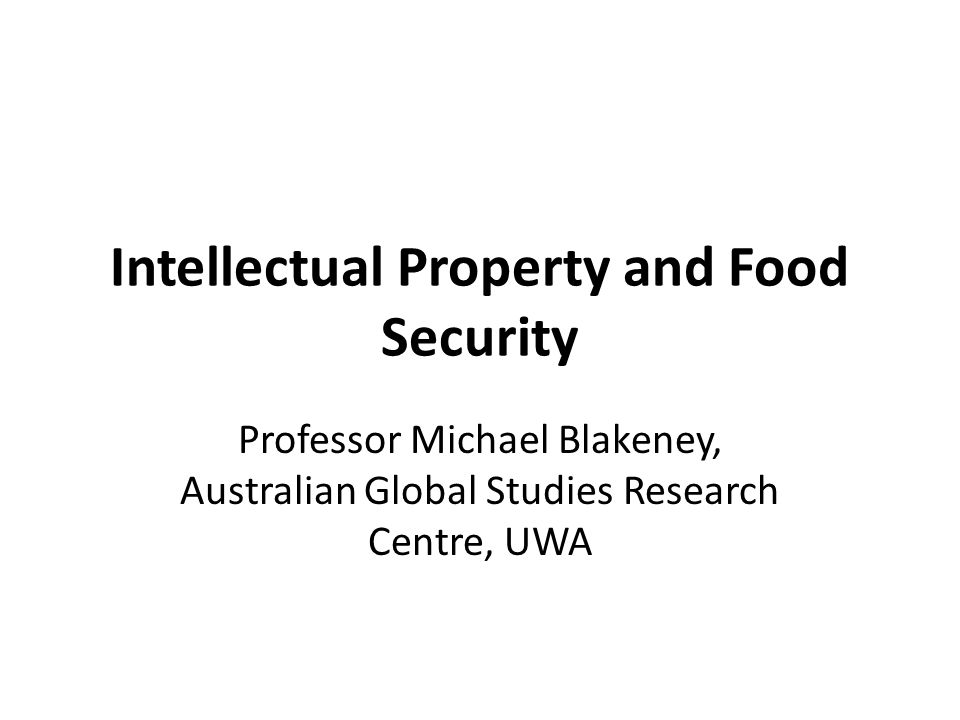 Intellectual Property and Food Security Professor Michael Blakeney, Australian Global Studies Research Centre, UWA