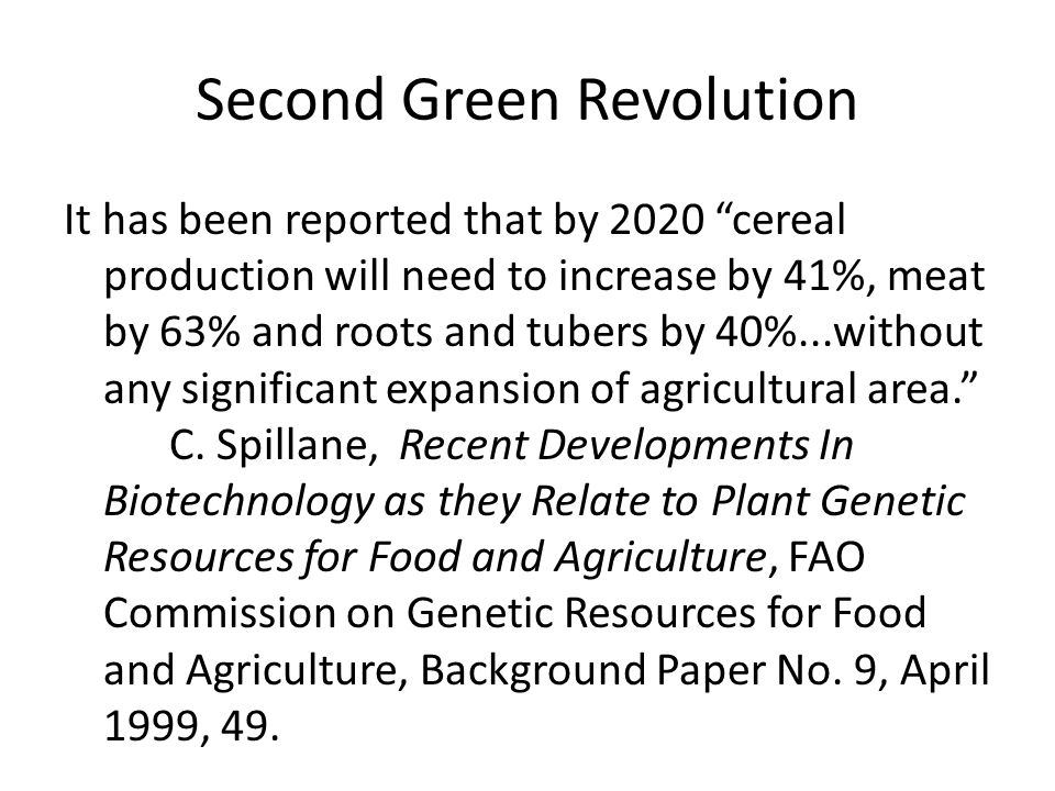 Second Green Revolution It has been reported that by 2020 cereal production will need to increase by 41%, meat by 63% and roots and tubers by 40%...without any significant expansion of agricultural area. C.
