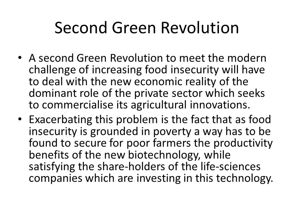 Second Green Revolution A second Green Revolution to meet the modern challenge of increasing food insecurity will have to deal with the new economic reality of the dominant role of the private sector which seeks to commercialise its agricultural innovations.
