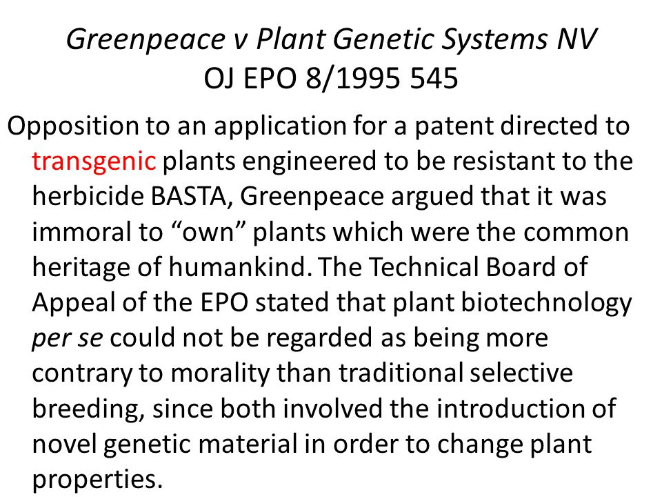 Greenpeace v Plant Genetic Systems NV OJ EPO 8/1995 545 Opposition to an application for a patent directed to transgenic plants engineered to be resistant to the herbicide BASTA, Greenpeace argued that it was immoral to own plants which were the common heritage of humankind.