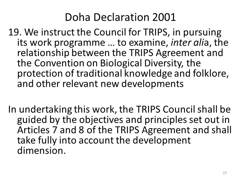 29 Doha Declaration 2001 19. We instruct the Council for TRIPS, in pursuing its work programme … to examine, inter alia, the relationship between the