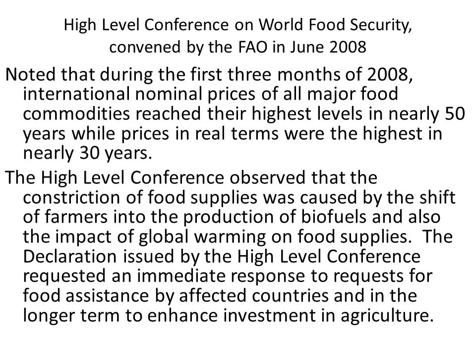 High Level Conference on World Food Security, convened by the FAO in June 2008 Noted that during the first three months of 2008, international nominal prices of all major food commodities reached their highest levels in nearly 50 years while prices in real terms were the highest in nearly 30 years.