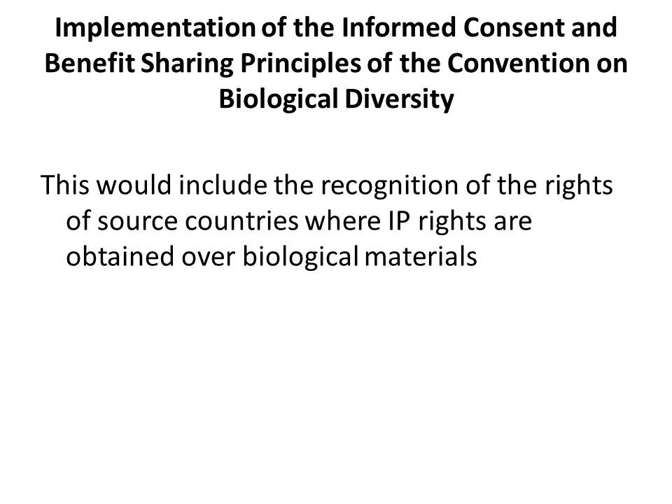 Implementation of the Informed Consent and Benefit Sharing Principles of the Convention on Biological Diversity This would include the recognition of the rights of source countries where IP rights are obtained over biological materials