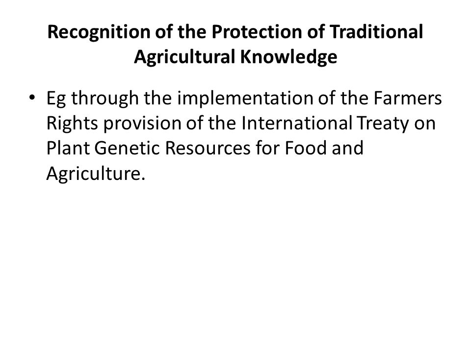 Recognition of the Protection of Traditional Agricultural Knowledge Eg through the implementation of the Farmers Rights provision of the International Treaty on Plant Genetic Resources for Food and Agriculture.